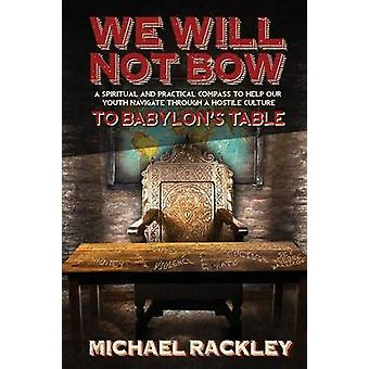 We Will Not Bow to Babylons Table by Rackley & Michael