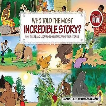 Who Told the Most Incredible Story Vol 5. Why Tigers and Leopards Do Not Mix and Other Stories by OpokuAgyemang & Naana J.