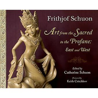 Art from the Sacred to the Profane - East and West by Frithjof Schuon