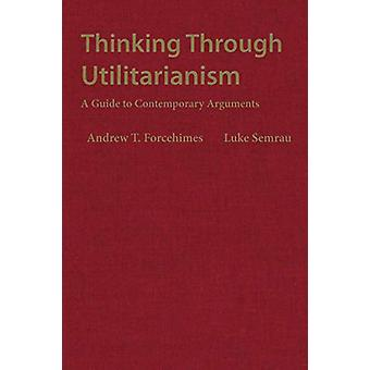 Thinking Through Utilitarianism - A Guide to Contemporary Arguments by