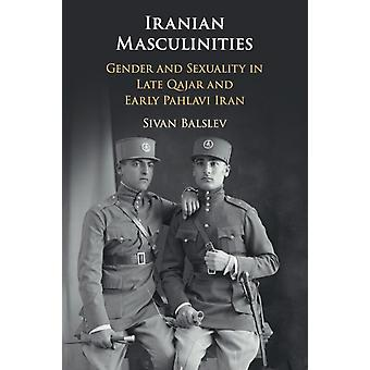 Iranian Masculinities  Gender and Sexuality in Late Qajar and Early Pahlavi Iran by Sivan Balslev