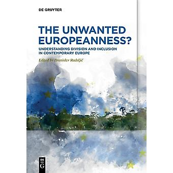 The Unwanted Europeanness Understanding Division  Inclusion in Contemporary Europe by Edited by Branislav Radeljic