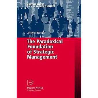 The Paradoxical Foundation of Strategic Management by Rasche & Andreas