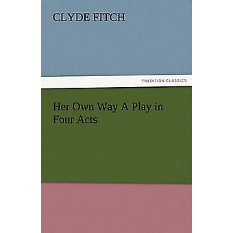 Her Own Way a Play in Four Acts by Fitch & Clyde