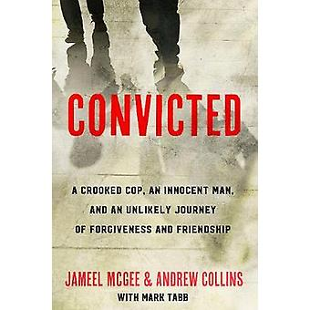 Convicted - A Crooked Cop - an Innocent Man - and an Unlikely Journey