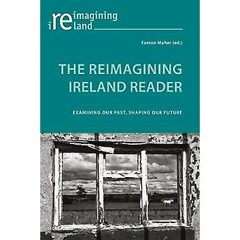 The Reimagining Ireland Reader - Examining Our Past - Shaping Our Futu