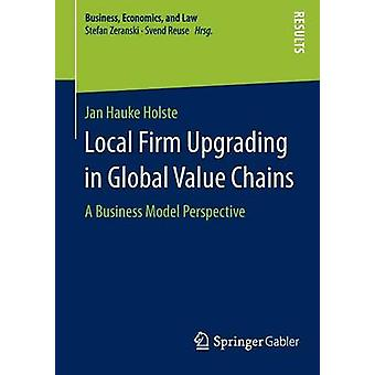 Local Firm Upgrading in Global Value Chains  A Business Model Perspective by Holste & Jan Hauke