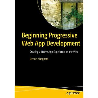 Beginning Progressive Web App Development  Creating a Native App Experience on the Web by Sheppard & Dennis