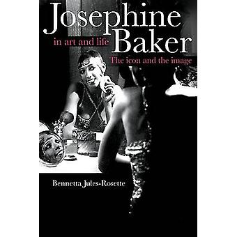 Josephine Baker in Art and Life  THE ICON AND THE IMAGE by Bennetta Jules Rosette