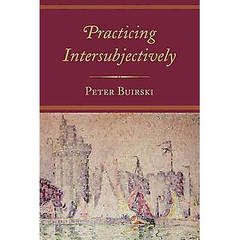 Practicing Intersubjectively by Peter Buirski