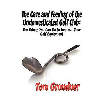 The Care and Feeding of the Undomesticated Golf Club by Grundner & Tom