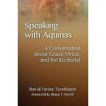 Speaking with Aquinas A Conversation about Grace Virtue and the Eucharist by Turnbloom & David Farina