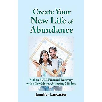 Create your New Life of Abundance Make a Full Financial Recovery with a New MoneyAttracting Mindset by Lancaster & Jennifer