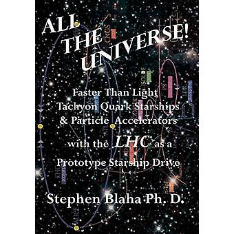 All the Universe Faster Than Light Tachyon Quark Starships Particle Accelerators with the Lhc as a Prototype Starship Drive by Blaha & Stephen