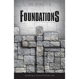 Foundations Building a Solid Christian Life by Stieglitz & Gil
