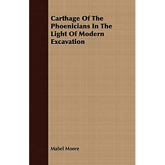 Carthage Of The Phoenicians In The Light Of Modern Excavation by Moore & Mabel