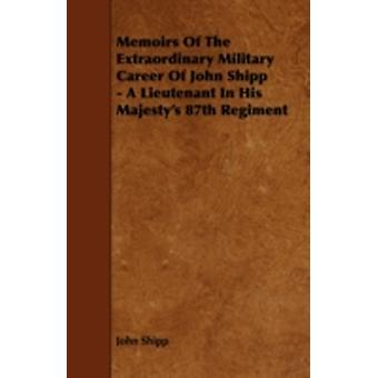 Memoirs of the Extraordinary Military Career of John Shipp  A Lieutenant in His Majestys 87th Regiment by Shipp & John