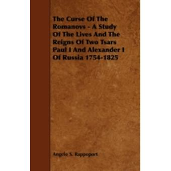 The Curse of the Romanovs  A Study of the Lives and the Reigns of Two Tsars Paul I and Alexander I of Russia 17541825 by Rappoport & Angelo S.