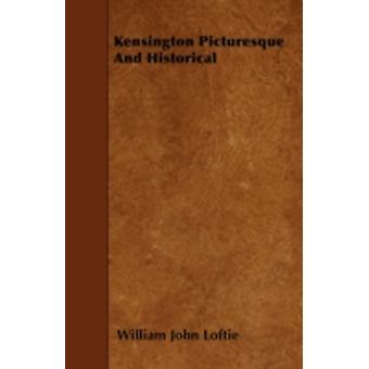 Kensington Picturesque And Historical by Loftie & William John