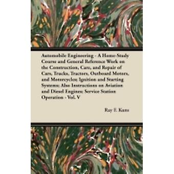 Automobile Engineering  A HomeStudy Course and General Reference Work on the Construction Care and Repair of Cars Trucks Tractors Outboard Motors and Motorcycles Ignition and Starting Systems by Kuns & Ray F.
