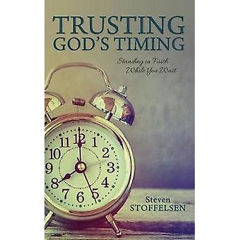 Trusting Gods Timing Standing in Faith While You Wait by Stoffelsen & Steven