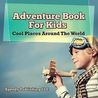 Adventure Book For Kids Cool Places Around The World by Publishing LLC & Speedy