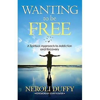 Wanting to Be Free A Spiritual Approach to Addiction and Recovery by Duffy & Neroli