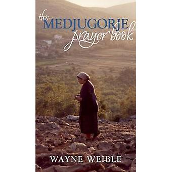 Medjugorje Prayer Book Powerful Prayers from the Apparitions of the Blessed Virgin Mary in Medjugorje by Weible & Wayne