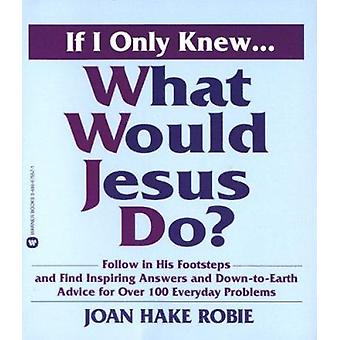 If I Only Knew...What Would Jesus Do? by Joan Hake Robie - 9780446675