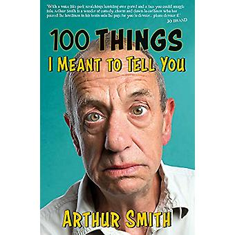 100 Things I Meant to Tell You by Arthur Smith - 9780749581947 Book