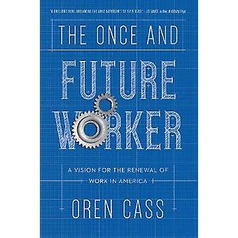 The Once and Future Worker - A Vision for the Renewal of Work in Ameri