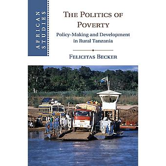 The Politics of Poverty  PolicyMaking and Development in Rural Tanzania by Felicitas Becker
