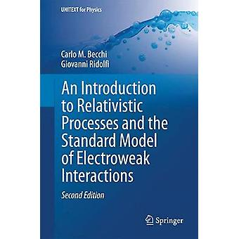 An Introduction to Relativistic Processes and the Standard Model of Electroweak Interactions by Carlo M Becchi & Giovanni Ridolfi
