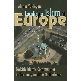 Localizing Islam in Europe - Turkish Islamic Communities in Germany an