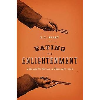 Eating the Enlightenment - Food and the Sciences in Paris by E. C. Spa
