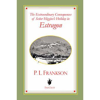 The Extraordinary Consequences of Senor Higginss Holiday in Estragon by Frankson & P. L.
