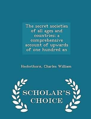 The secret societies of all ages and countries a comprehensive account of upwards of one hundred an  Scholars Choice Edition by William & Heckethorn & Charles