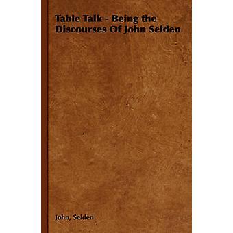 Table Talk  Being the Discourses of John Selden by Selden & John