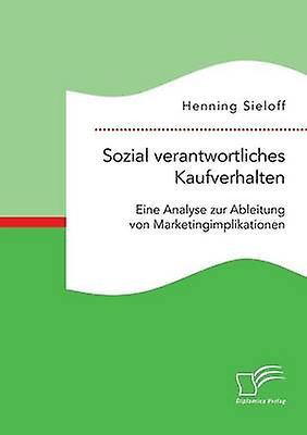 Sozial verantwortliches Kaufverhalten Eine Analyse zur Ableitung von Marketingimplikationen by Sieloff & Henning