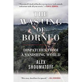 The Wasting of Borneo - Dispatches from a Vanishing World by Alex Shou