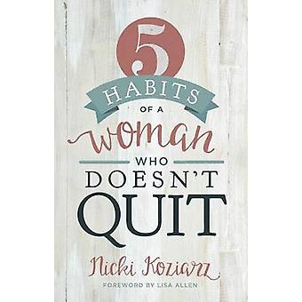 5 Habits of a Woman Who Doesn't Quit by Nicki Koziarz - 9781433690105