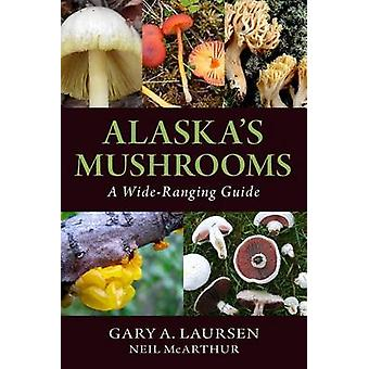 Alaska's Mushrooms - A Wide-Ranging Guide by Gary a Laursen - Neil McA