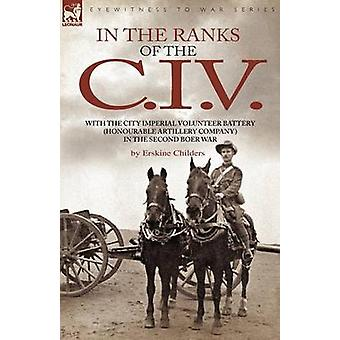 In the Ranks of the C. I. V With the City Imperial Volunteer Battery Honourable Artillery Company in the Second Boer War by Childers & Erskine