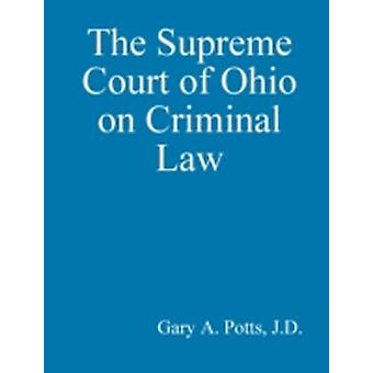 The Supreme Court of Ohio on Criminal Law by Potts & Gary