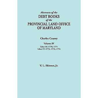 Abstracts of the Debt Books of the Provincial Land Office of Maryland. Charles County Volume IV Liber 16 1770 1771 Liber 17 1772 1773 1774 by Skinner & Vernon L. & Jr.