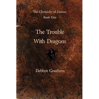 Chronicles of Hausse Book One The Trouble with Dragons by Graafsma & Debbye