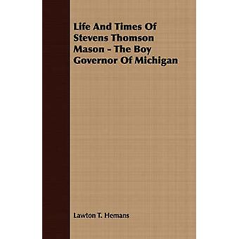 Life And Times Of Stevens Thomson Mason  The Boy Governor Of Michigan by Hemans & Lawton T.