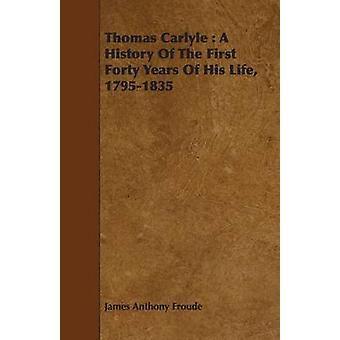Thomas Carlyle A History of the First Forty Years of His Life 17951835 Volume I. by Froude & James Anthony