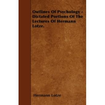 Outlines Of Psychology  Dictated Portions Of The Lectures Of Hermann Lotze. by Lotze & Hermann