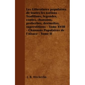 Les Littratures populaires de toutes les nations  Traditions lgendes contes chansons proberbes devinettes superstitions  Tome XVIII  Chansons Populaires de lAlsace  Tome II by Weckerlin & J. B.